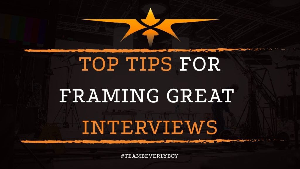 Top Tips for Framing Great Interviews
