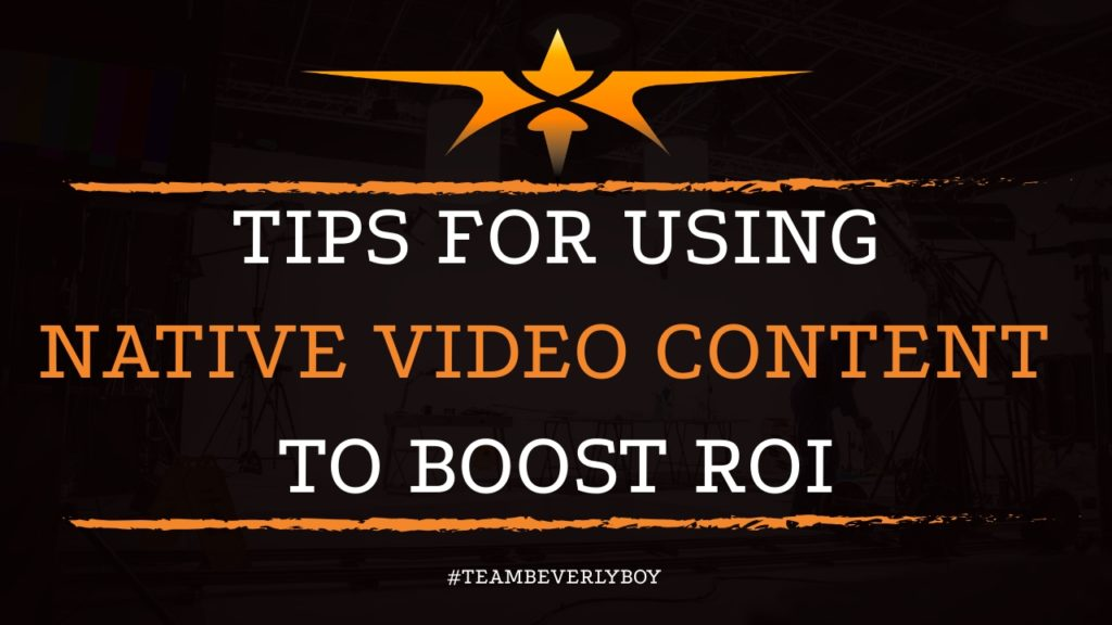 Tips for Using Native Video Content to Boost ROI