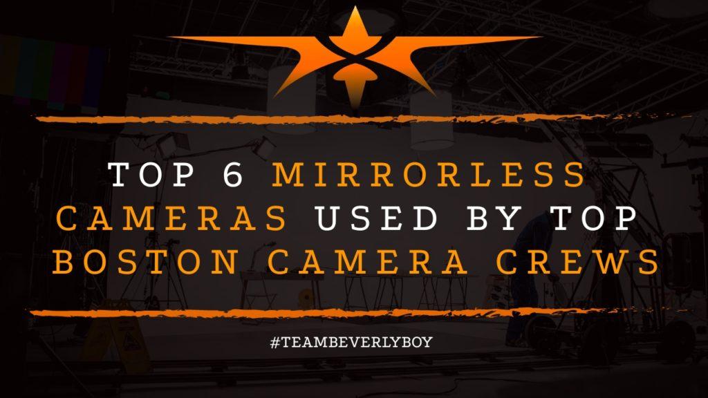 Top 6 Mirrorless Cameras Used By Top Boston Camera Crews