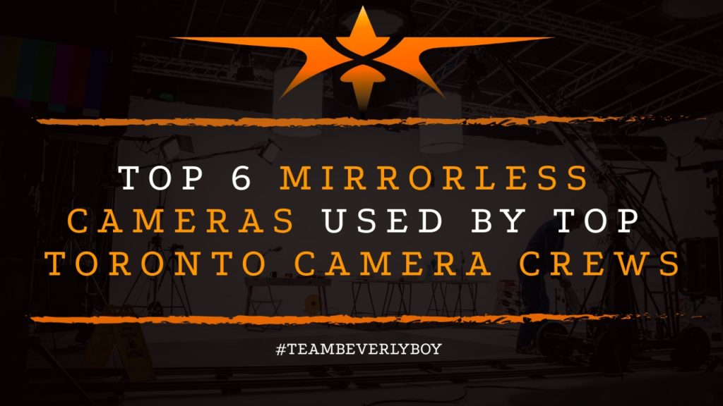 Top 6 Mirrorless Cameras Used By Top Toronto Camera Crews