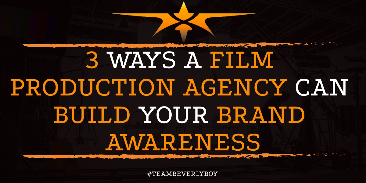 3 Ways a Film Production Agency Can Build Your Brand Awareness