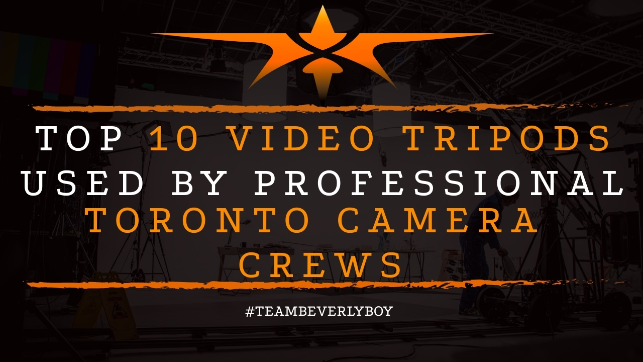 Top 10 Video Tripods Used By Professional Toronto Camera Crews