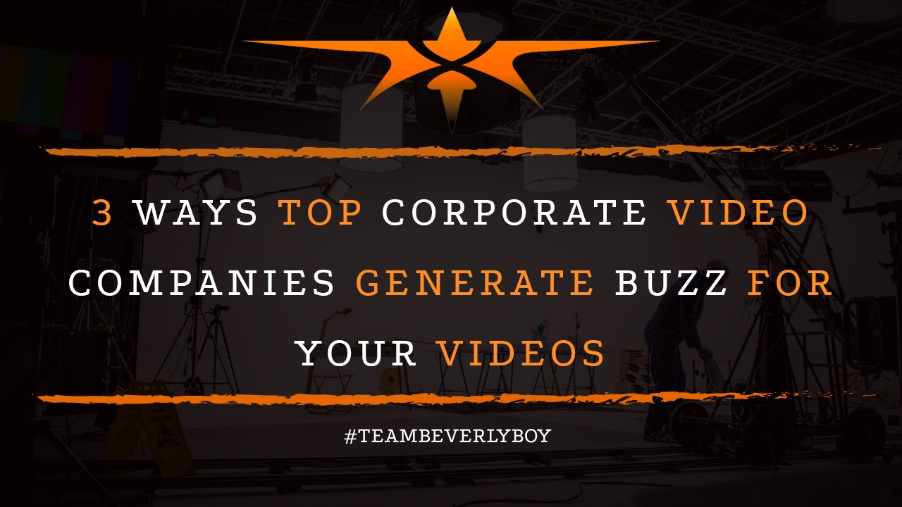 3 Ways Top Corporate Video Companies Generate Buzz for Your Videos
