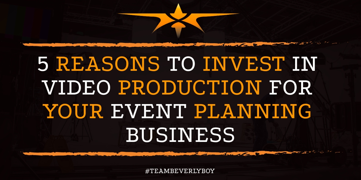 5 Reasons to Invest in Video Production for your Event Planning Business