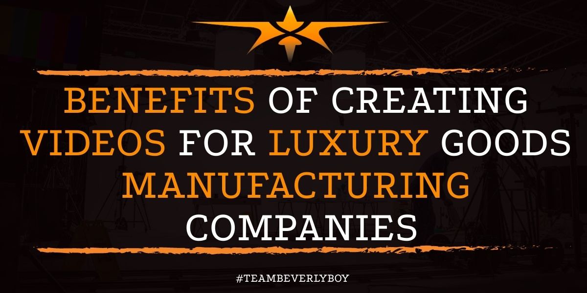 Benefits of Creating Videos for Luxury Goods Manufacturing Companies
