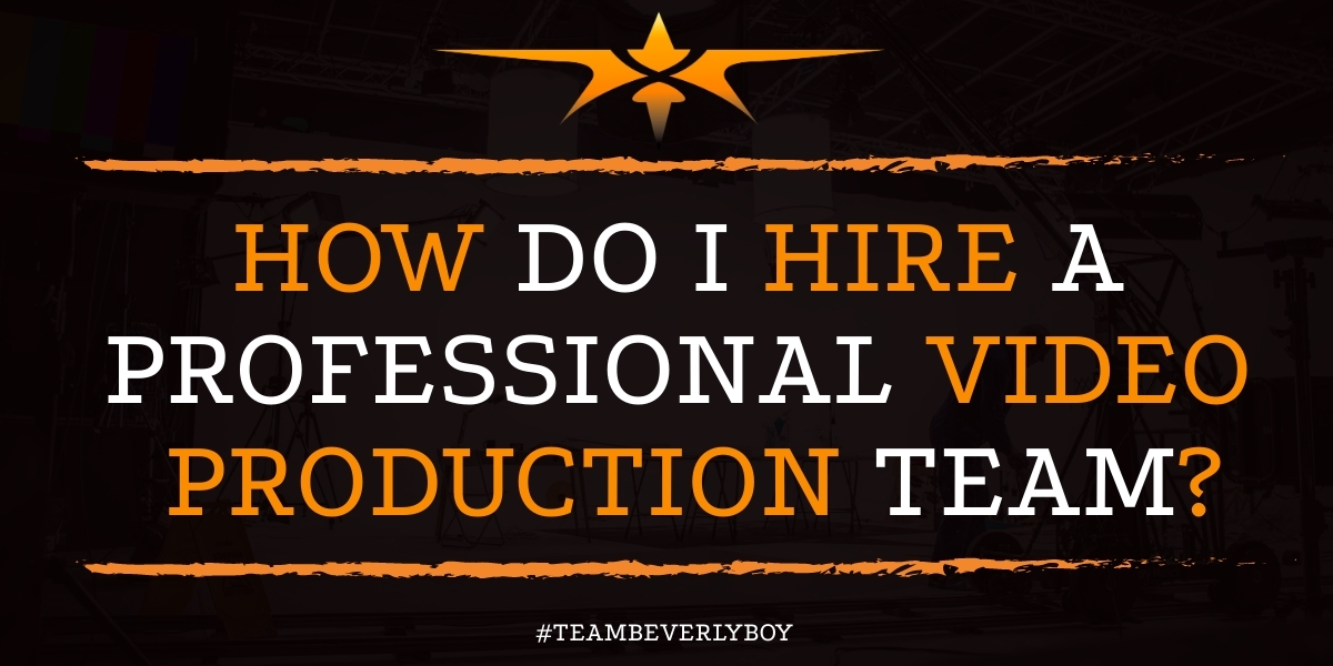 How Do I Hire a Professional Video Production Team?