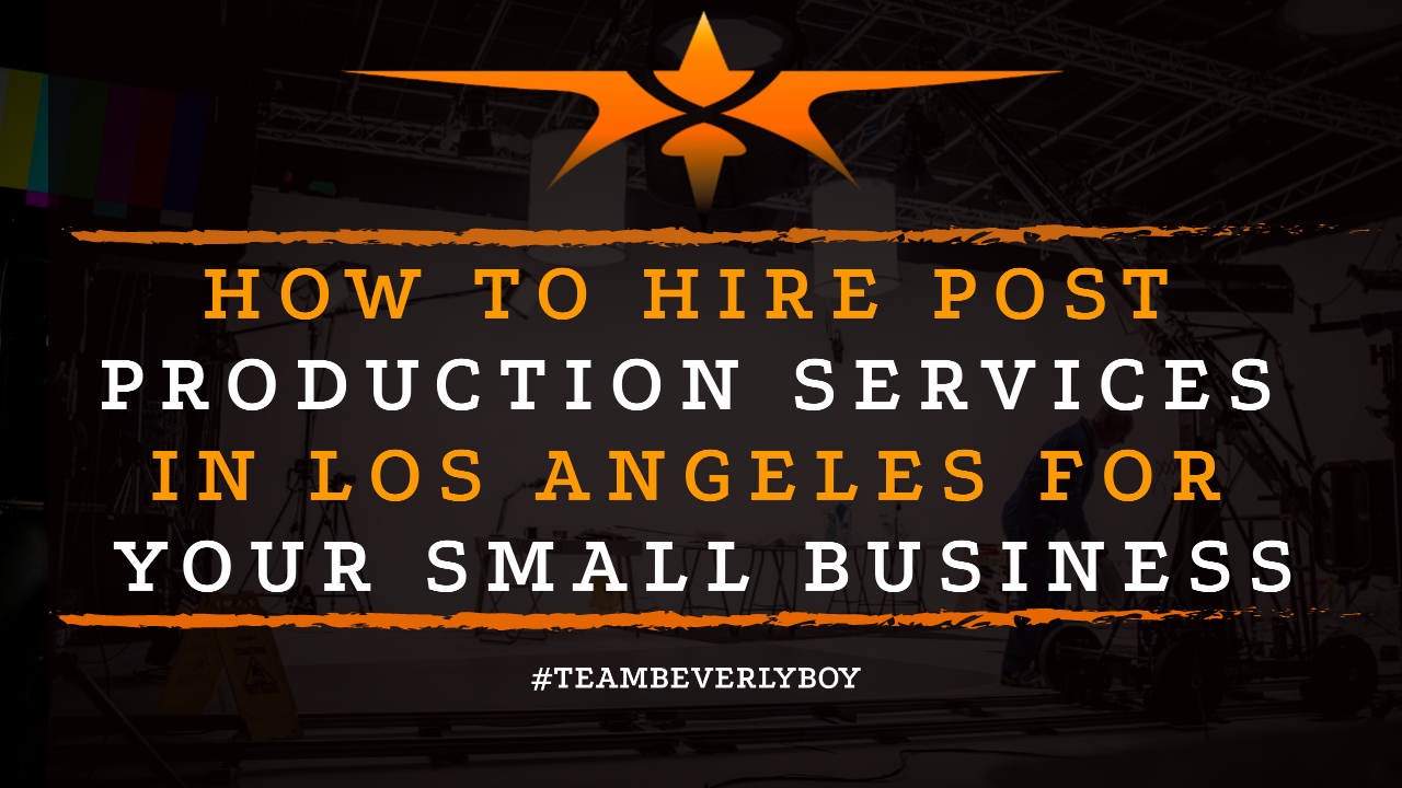 How to Hire Post Production Services in Los Angeles for Your Small Business