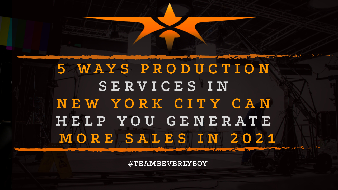 5 Ways Production Services in New York City Can Help You Generate More Sales in 2021