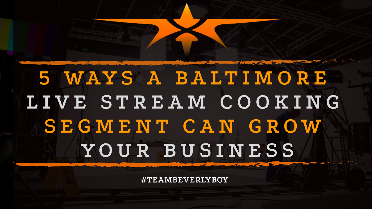 5 Ways a Baltimore Live Stream Cooking Segment Can Grow Your Business
