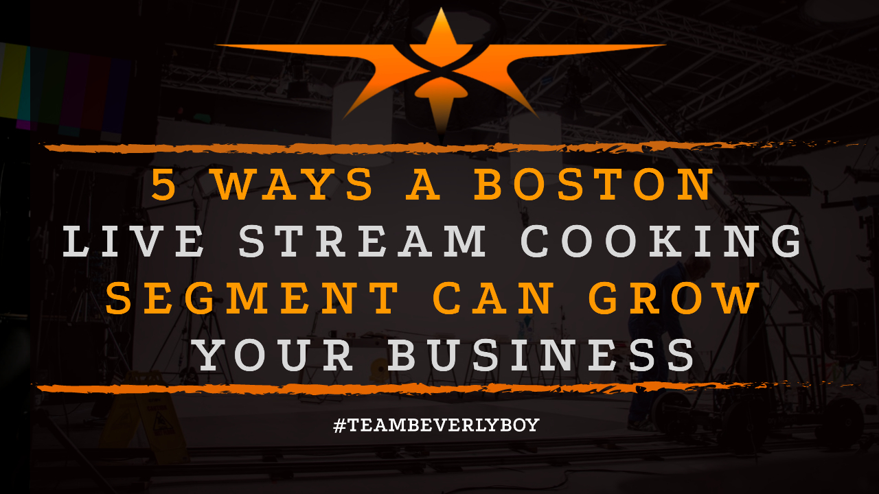 5 Ways a Boston Live Stream Cooking Segment Can Grow Your Business