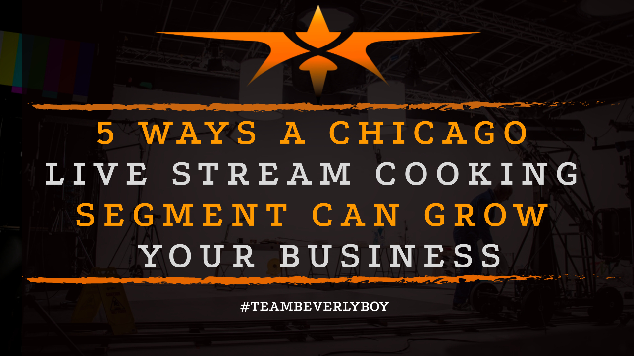 5 Ways a Chicago Live Stream Cooking Segment Can Grow Your Business