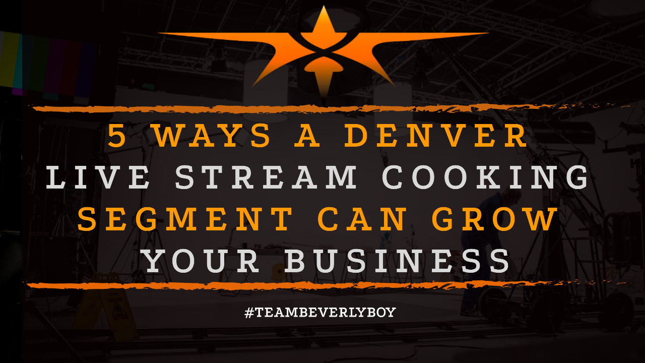 5 Ways a Denver Live Stream Cooking Segment Can Grow Your Business