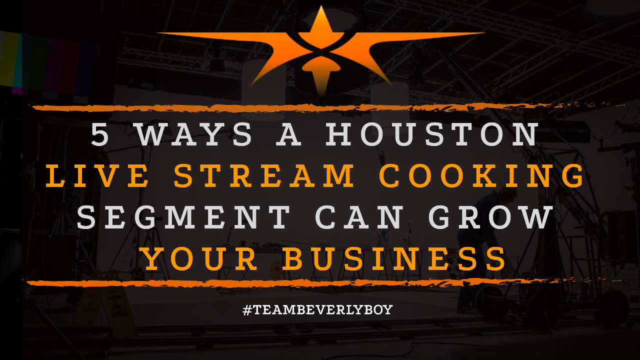 5 Ways a Houston Live Stream Cooking Segment Can Grow Your Business