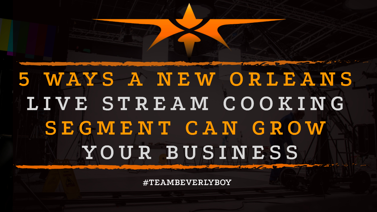 5 Ways a New Orleans Live Stream Cooking Segment Can Grow Your Business