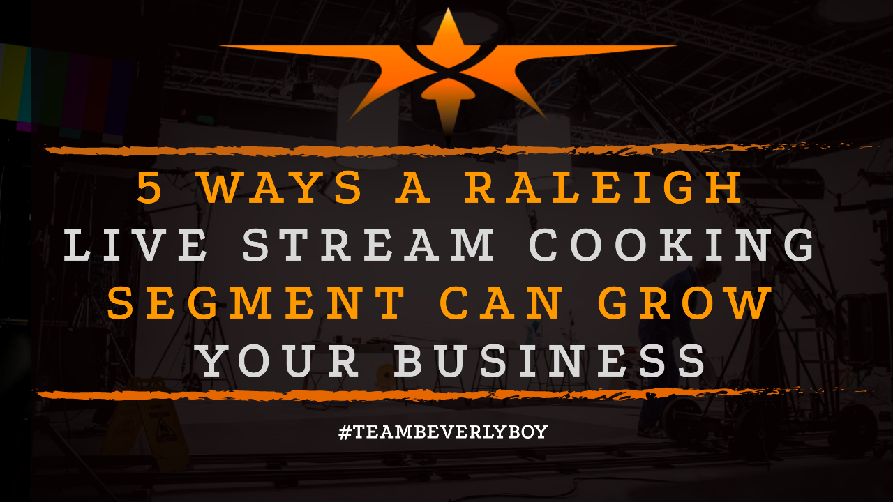 5 Ways a Raleigh Live Stream Cooking Segment Can Grow Your Business
