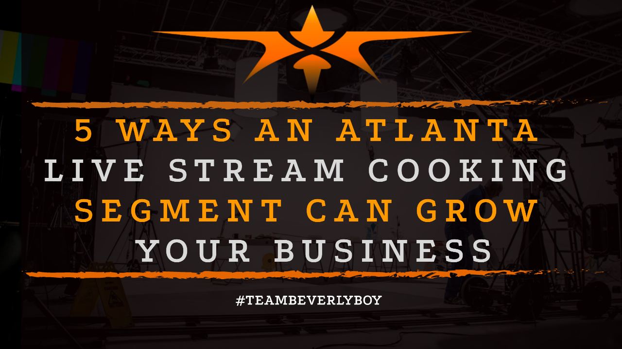 5 Ways an Atlanta Live Stream Cooking Segment Can Grow Your Business