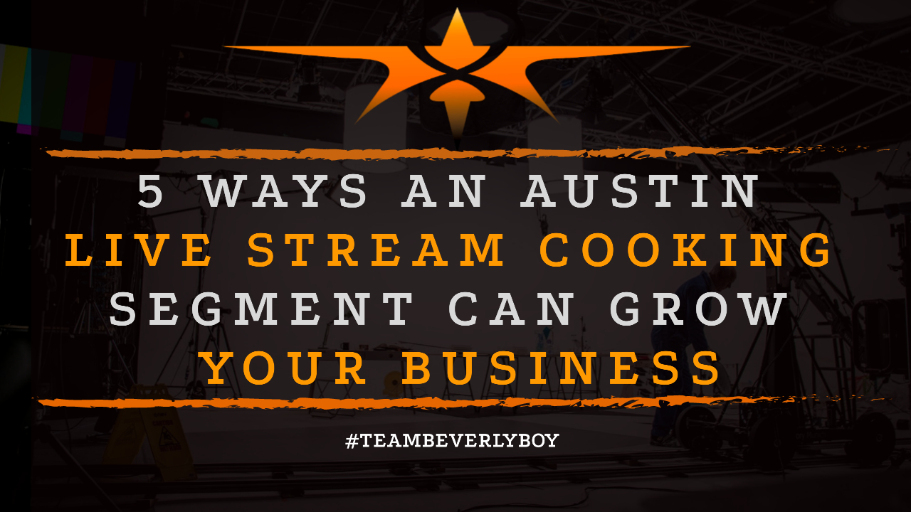 5 Ways an Austin Live Stream Cooking Segment Can Grow Your Business