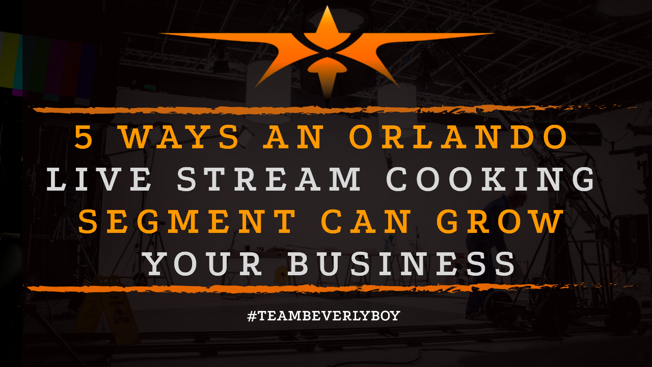 5 Ways an Orlando Live Stream Cooking Segment Can Grow Your Business