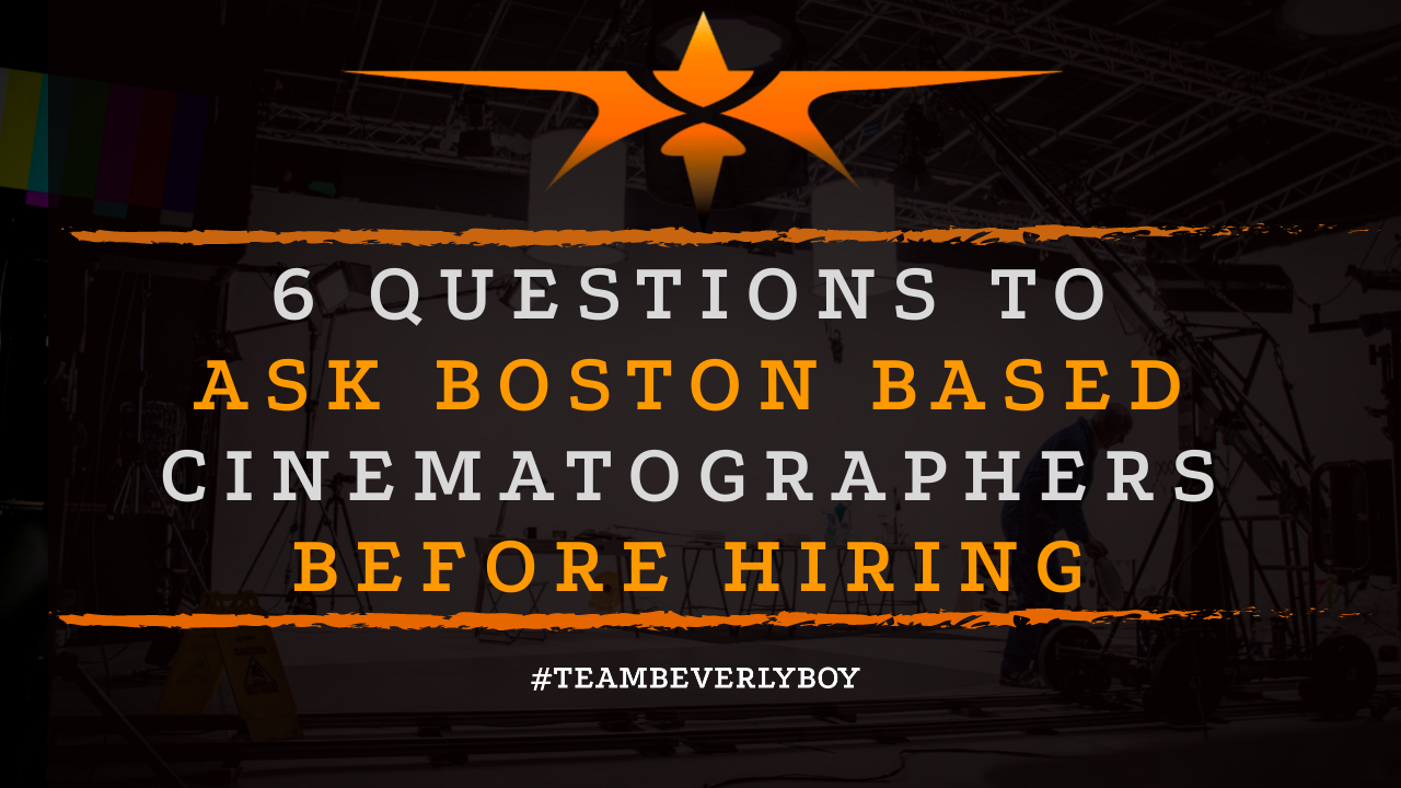 6 Questions to Ask Boston Based Cinematographers Before Hiring