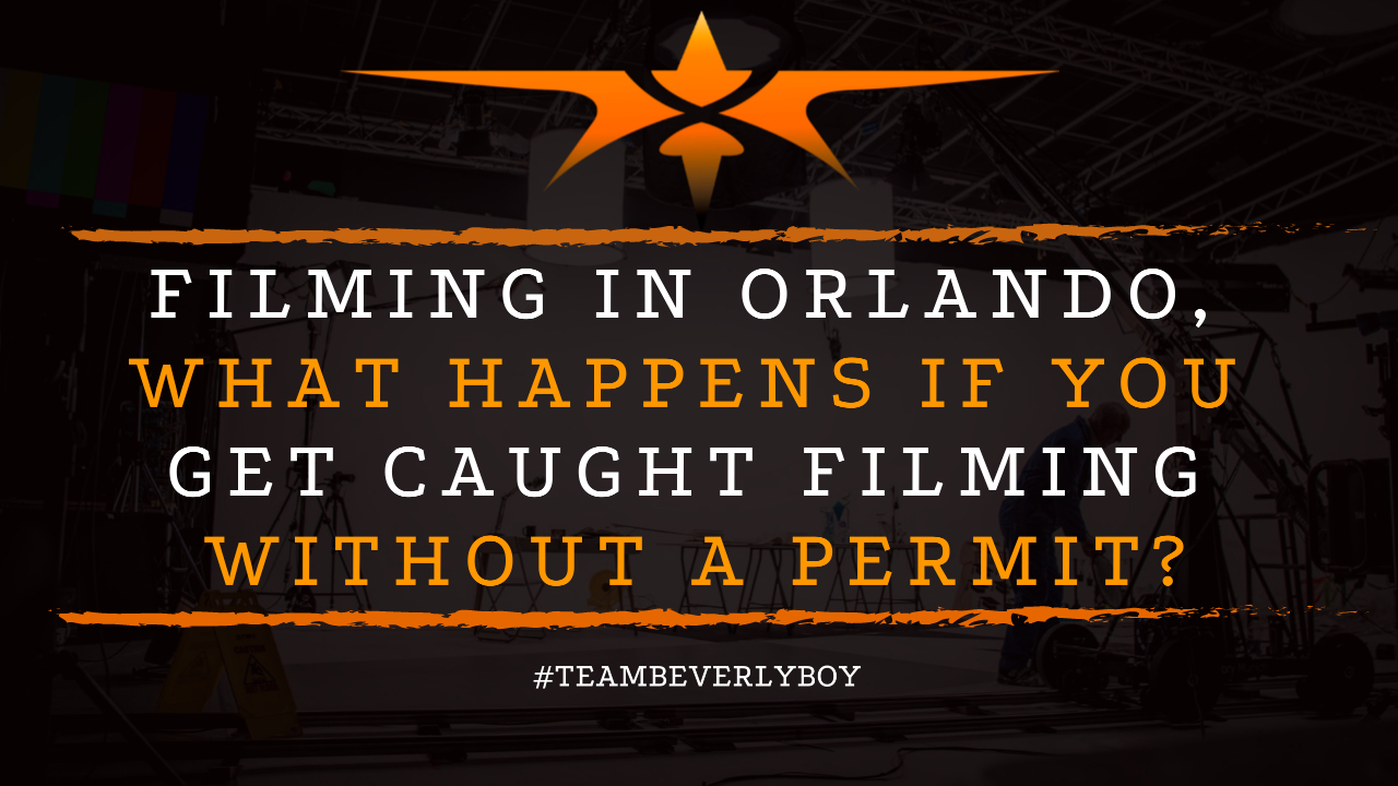 Filming in Orlando, What Happens if You Get Caught Filming Without a Permit